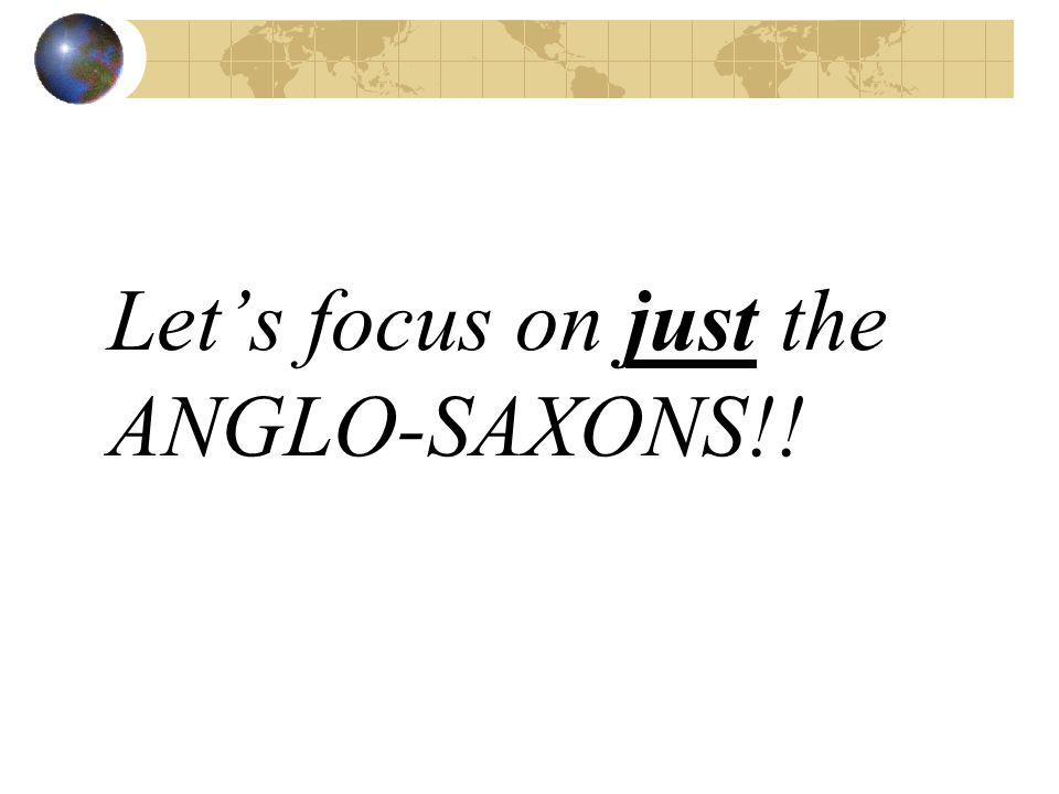 Let's focus on just the ANGLO-SAXONS!!