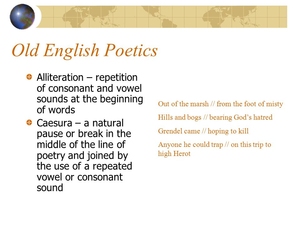 Old English Poetics Alliteration – repetition of consonant and vowel sounds at the beginning of words.