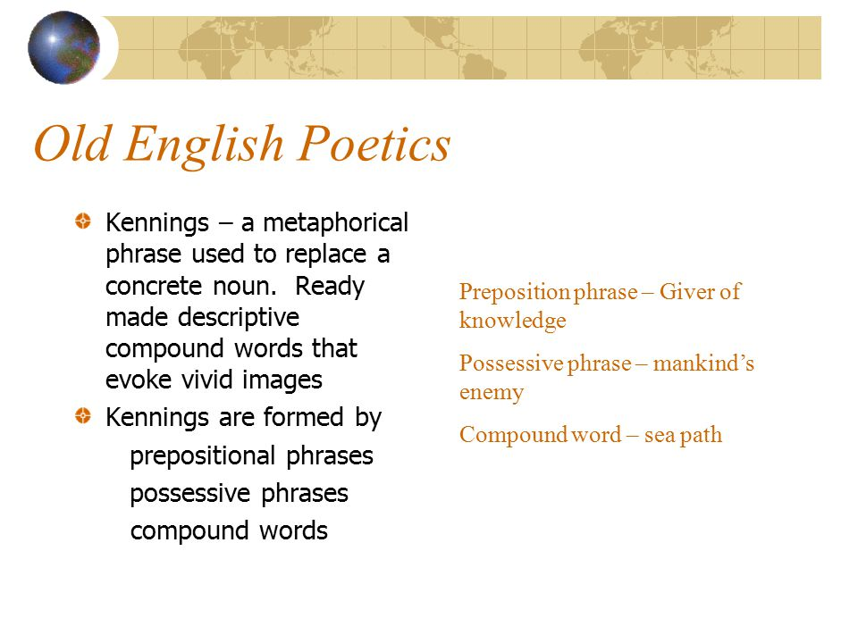 Old English Poetics Kennings – a metaphorical phrase used to replace a concrete noun. Ready made descriptive compound words that evoke vivid images.