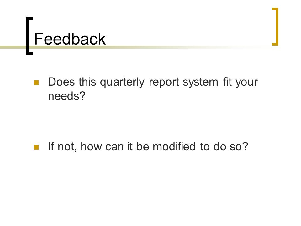 Feedback Does this quarterly report system fit your needs