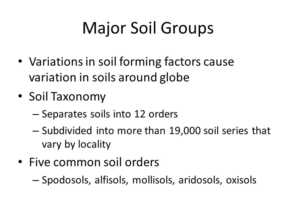 Major Soil Groups Variations in soil forming factors cause variation in soils around globe. Soil Taxonomy.