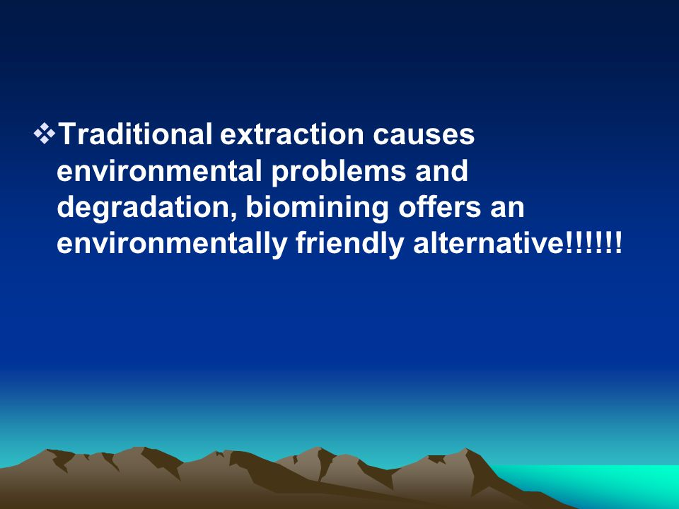 Traditional extraction causes environmental problems and degradation, biomining offers an environmentally friendly alternative!!!!!!