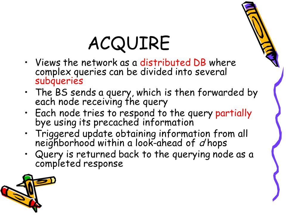 ACQUIRE Views the network as a distributed DB where complex queries can be divided into several subqueries.