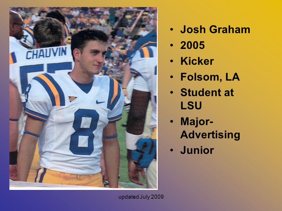 Josh Graham 2005 Kicker Folsom, LA Student at LSU Major- Advertising