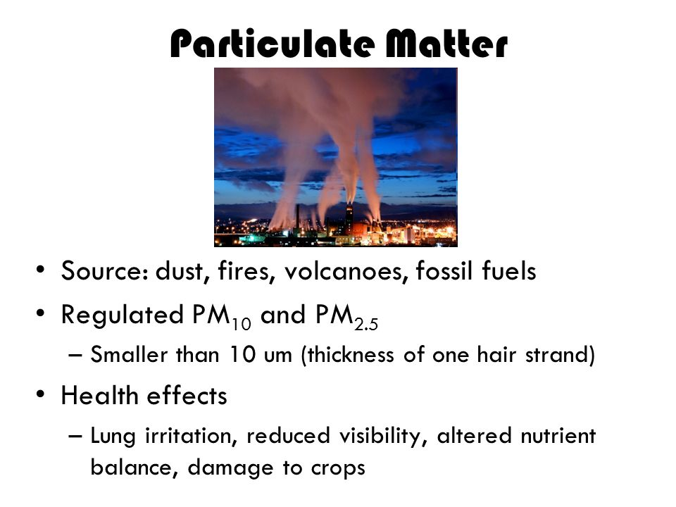 Particulate Matter Source: dust, fires, volcanoes, fossil fuels
