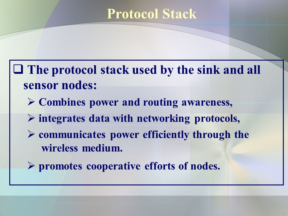 Protocol Stack The protocol stack used by the sink and all sensor nodes: Combines power and routing awareness,