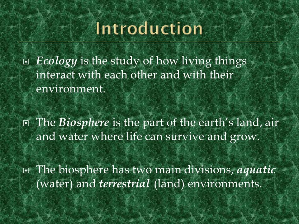 Introduction Ecology is the study of how living things interact with each other and with their environment.