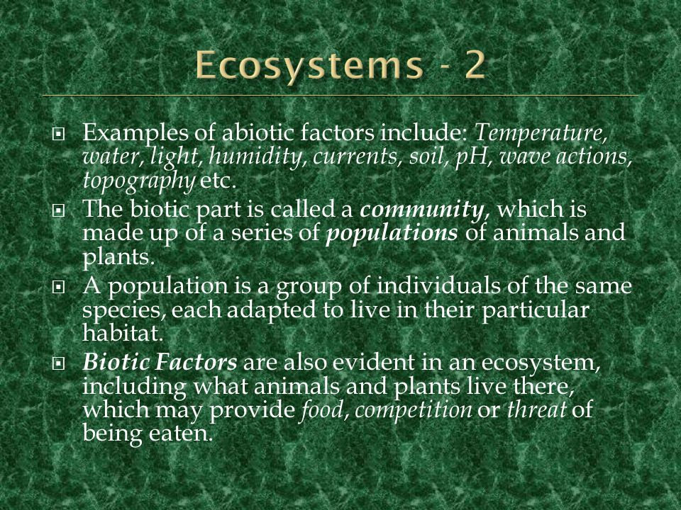 Ecosystems - 2 Examples of abiotic factors include: Temperature, water, light, humidity, currents, soil, pH, wave actions, topography etc.