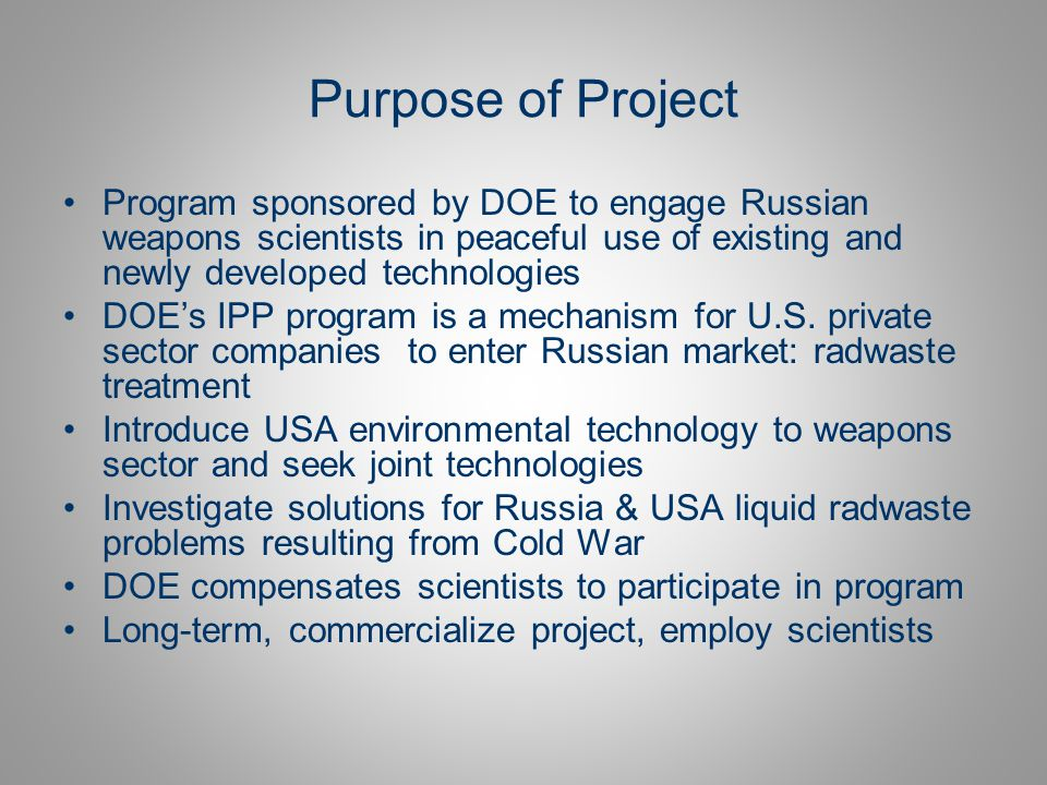 Purpose of Project Program sponsored by DOE to engage Russian weapons scientists in peaceful use of existing and newly developed technologies.