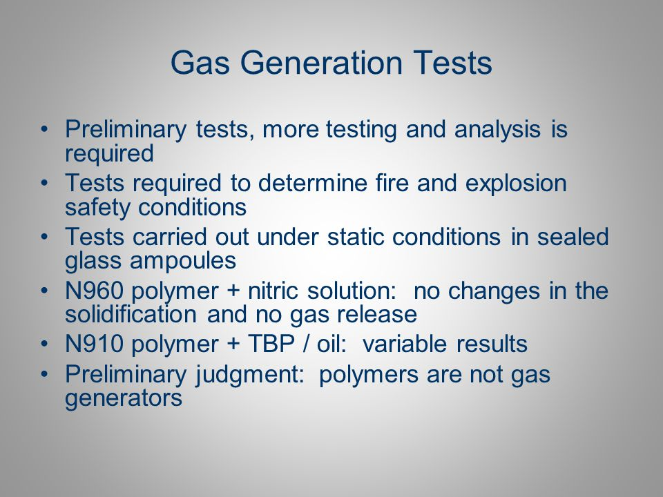 Gas Generation Tests Preliminary tests, more testing and analysis is required. Tests required to determine fire and explosion safety conditions.