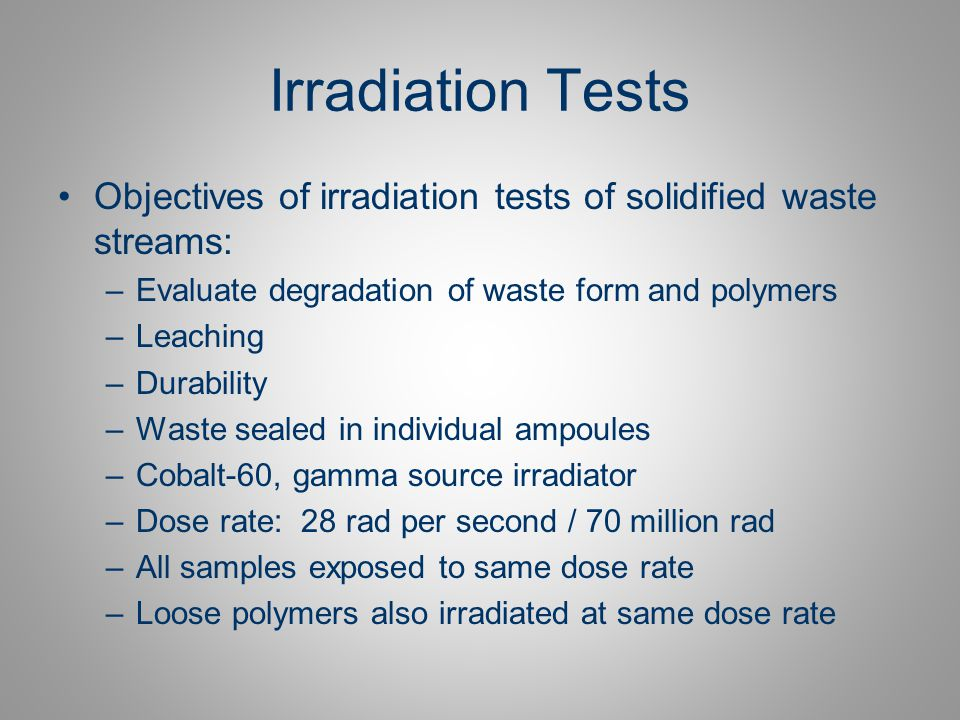Irradiation Tests Objectives of irradiation tests of solidified waste streams: Evaluate degradation of waste form and polymers.