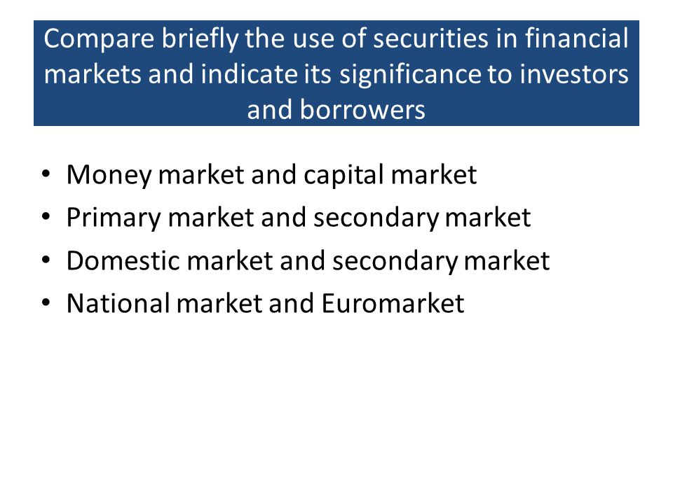 Compare briefly the use of securities in financial markets and indicate its significance to investors and borrowers