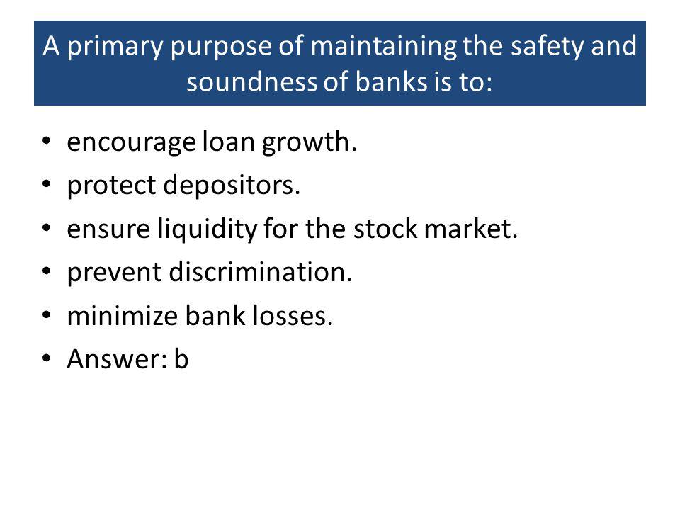 A primary purpose of maintaining the safety and soundness of banks is to: