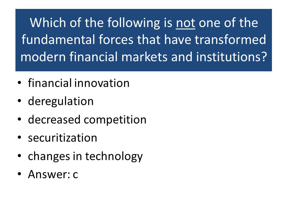 Which of the following is not one of the fundamental forces that have transformed modern financial markets and institutions