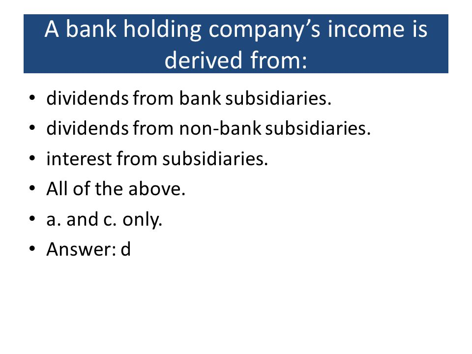 A bank holding company's income is derived from: