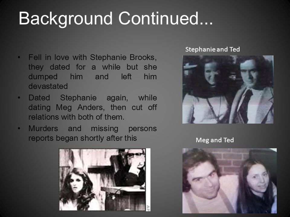Background Continued... Stephanie and Ted. Fell in love with Stephanie Brooks, they dated for a while but she dumped him and left him devastated.