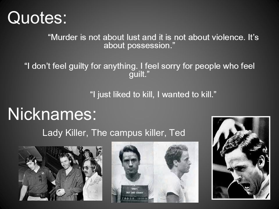Quotes: Nicknames: Lady Killer, The campus killer, Ted
