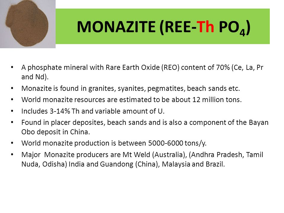 MONAZITE (REE-Th PO4) A phosphate mineral with Rare Earth Oxide (REO) content of 70% (Ce, La, Pr and Nd).