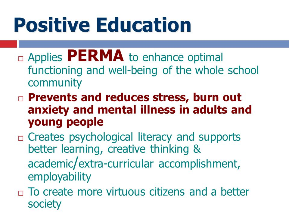 Positive Education Applies PERMA to enhance optimal functioning and well-being of the whole school community.