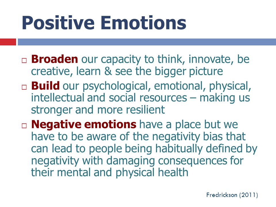 Positive Emotions Broaden our capacity to think, innovate, be creative, learn & see the bigger picture.