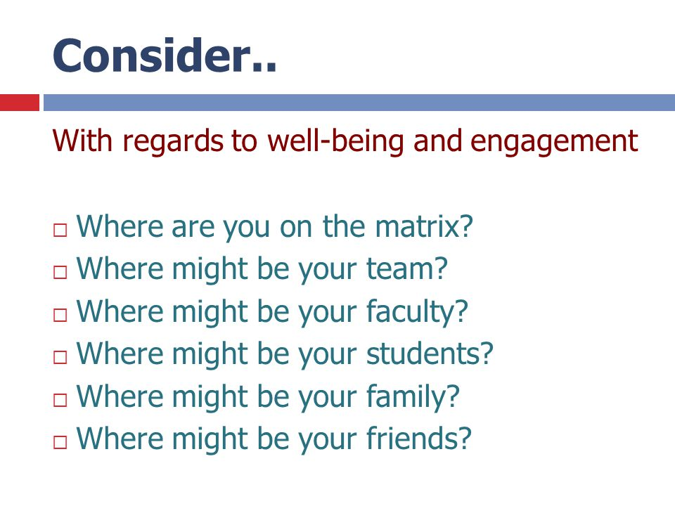 Consider.. With regards to well-being and engagement