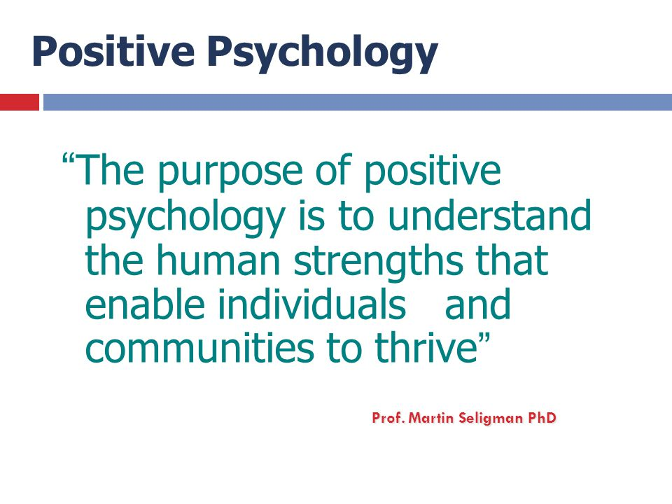 Positive Psychology The purpose of positive psychology is to understand the human strengths that enable individuals and communities to thrive