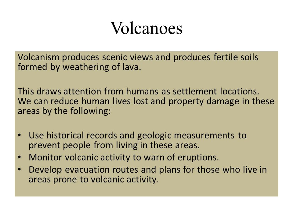 Volcanoes Volcanism produces scenic views and produces fertile soils formed by weathering of lava.