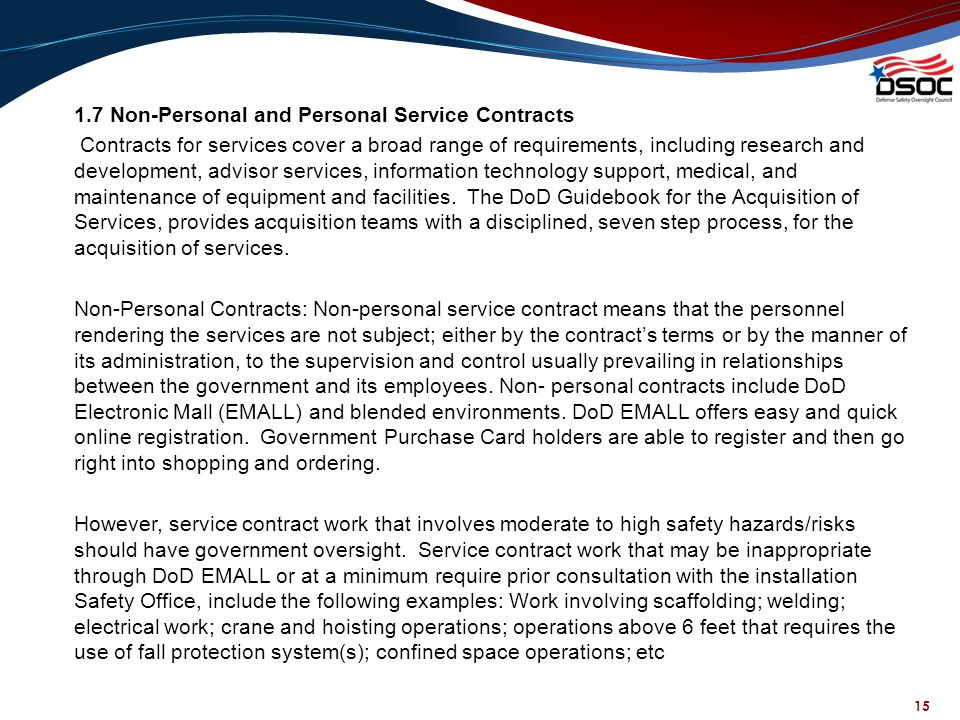 1.7 Non-Personal and Personal Service Contracts Contracts for services cover a broad range of requirements, including research and development, advisor services, information technology support, medical, and maintenance of equipment and facilities. The DoD Guidebook for the Acquisition of Services, provides acquisition teams with a disciplined, seven step process, for the acquisition of services. Non-Personal Contracts: Non-personal service contract means that the personnel rendering the services are not subject; either by the contract's terms or by the manner of its administration, to the supervision and control usually prevailing in relationships between the government and its employees. Non- personal contracts include DoD Electronic Mall (EMALL) and blended environments. DoD EMALL offers easy and quick online registration. Government Purchase Card holders are able to register and then go right into shopping and ordering. However, service contract work that involves moderate to high safety hazards/risks should have government oversight. Service contract work that may be inappropriate through DoD EMALL or at a minimum require prior consultation with the installation Safety Office, include the following examples: Work involving scaffolding; welding; electrical work; crane and hoisting operations; operations above 6 feet that requires the use of fall protection system(s); confined space operations; etc