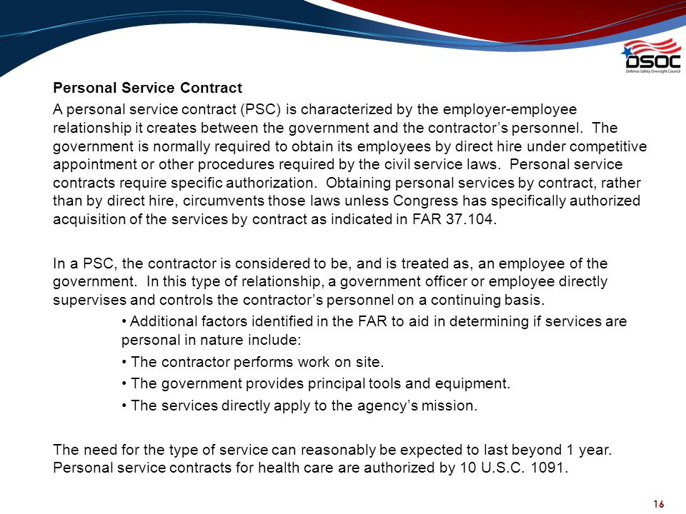 Personal Service Contract A personal service contract (PSC) is characterized by the employer-employee relationship it creates between the government and the contractor's personnel. The government is normally required to obtain its employees by direct hire under competitive appointment or other procedures required by the civil service laws. Personal service contracts require specific authorization. Obtaining personal services by contract, rather than by direct hire, circumvents those laws unless Congress has specifically authorized acquisition of the services by contract as indicated in FAR 37.104. In a PSC, the contractor is considered to be, and is treated as, an employee of the government. In this type of relationship, a government officer or employee directly supervises and controls the contractor's personnel on a continuing basis. • Additional factors identified in the FAR to aid in determining if services are personal in nature include: • The contractor performs work on site. • The government provides principal tools and equipment. • The services directly apply to the agency's mission. The need for the type of service can reasonably be expected to last beyond 1 year. Personal service contracts for health care are authorized by 10 U.S.C. 1091.
