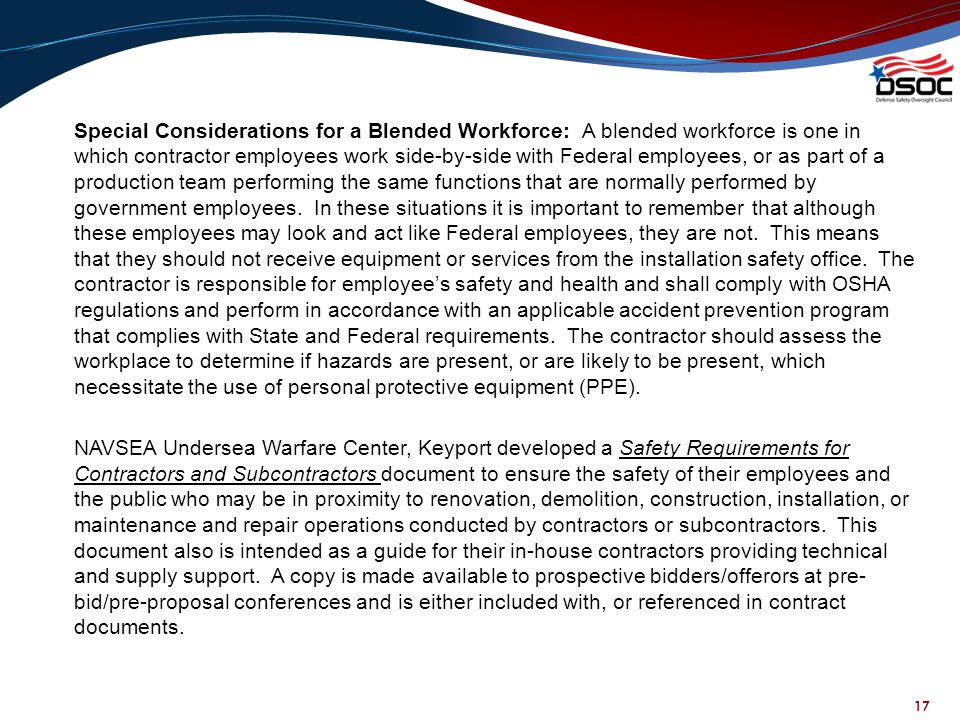 Special Considerations for a Blended Workforce: A blended workforce is one in which contractor employees work side-by-side with Federal employees, or as part of a production team performing the same functions that are normally performed by government employees. In these situations it is important to remember that although these employees may look and act like Federal employees, they are not. This means that they should not receive equipment or services from the installation safety office. The contractor is responsible for employee's safety and health and shall comply with OSHA regulations and perform in accordance with an applicable accident prevention program that complies with State and Federal requirements. The contractor should assess the workplace to determine if hazards are present, or are likely to be present, which necessitate the use of personal protective equipment (PPE). NAVSEA Undersea Warfare Center, Keyport developed a Safety Requirements for Contractors and Subcontractors document to ensure the safety of their employees and the public who may be in proximity to renovation, demolition, construction, installation, or maintenance and repair operations conducted by contractors or subcontractors. This document also is intended as a guide for their in-house contractors providing technical and supply support. A copy is made available to prospective bidders/offerors at pre-bid/pre-proposal conferences and is either included with, or referenced in contract documents.