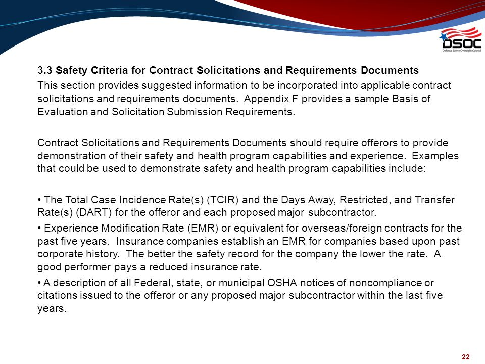 3.3 Safety Criteria for Contract Solicitations and Requirements Documents This section provides suggested information to be incorporated into applicable contract solicitations and requirements documents. Appendix F provides a sample Basis of Evaluation and Solicitation Submission Requirements. Contract Solicitations and Requirements Documents should require offerors to provide demonstration of their safety and health program capabilities and experience. Examples that could be used to demonstrate safety and health program capabilities include: • The Total Case Incidence Rate(s) (TCIR) and the Days Away, Restricted, and Transfer Rate(s) (DART) for the offeror and each proposed major subcontractor. • Experience Modification Rate (EMR) or equivalent for overseas/foreign contracts for the past five years. Insurance companies establish an EMR for companies based upon past corporate history. The better the safety record for the company the lower the rate. A good performer pays a reduced insurance rate. • A description of all Federal, state, or municipal OSHA notices of noncompliance or citations issued to the offeror or any proposed major subcontractor within the last five years.