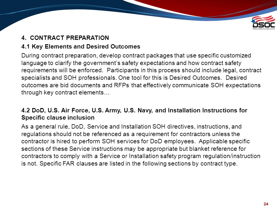 4. CONTRACT PREPARATION 4.1 Key Elements and Desired Outcomes During contract preparation, develop contract packages that use specific customized language to clarify the government's safety expectations and how contract safety requirements will be enforced. Participants in this process should include legal, contract specialists and SOH professionals. One tool for this is Desired Outcomes. Desired outcomes are bid documents and RFPs that effectively communicate SOH expectations through key contract elements… 4.2 DoD, U.S. Air Force, U.S. Army, U.S. Navy, and Installation Instructions for Specific clause inclusion As a general rule, DoD, Service and Installation SOH directives, instructions, and regulations should not be referenced as a requirement for contractors unless the contractor is hired to perform SOH services for DoD employees. Applicable specific sections of these Service instructions may be appropriate but blanket reference for contractors to comply with a Service or Installation safety program regulation/instruction is not. Specific FAR clauses are listed in the following sections by contract type.