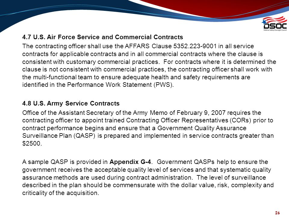 4.7 U.S. Air Force Service and Commercial Contracts The contracting officer shall use the AFFARS Clause 5352.223-9001 in all service contracts for applicable contracts and in all commercial contracts where the clause is consistent with customary commercial practices. For contracts where it is determined the clause is not consistent with commercial practices, the contracting officer shall work with the multi-functional team to ensure adequate health and safety requirements are identified in the Performance Work Statement (PWS). 4.8 U.S. Army Service Contracts Office of the Assistant Secretary of the Army Memo of February 9, 2007 requires the contracting officer to appoint trained Contracting Officer Representatives (CORs) prior to contract performance begins and ensure that a Government Quality Assurance Surveillance Plan (QASP) is prepared and implemented in service contracts greater than $2500. A sample QASP is provided in Appendix G-4. Government QASPs help to ensure the government receives the acceptable quality level of services and that systematic quality assurance methods are used during contract administration. The level of surveillance described in the plan should be commensurate with the dollar value, risk, complexity and criticality of the acquisition.