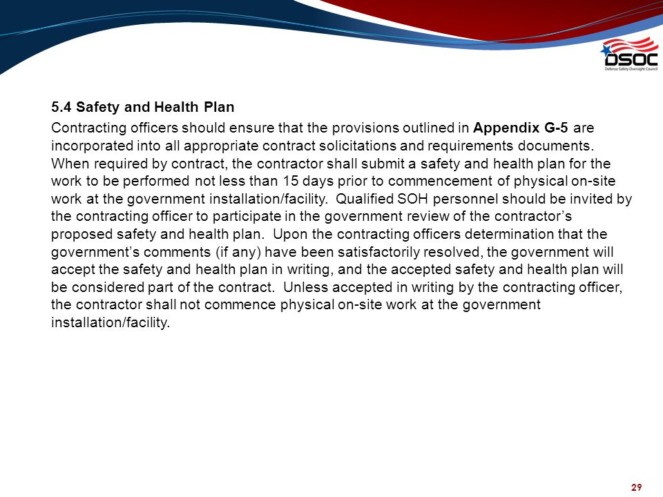 5.4 Safety and Health Plan Contracting officers should ensure that the provisions outlined in Appendix G-5 are incorporated into all appropriate contract solicitations and requirements documents. When required by contract, the contractor shall submit a safety and health plan for the work to be performed not less than 15 days prior to commencement of physical on-site work at the government installation/facility. Qualified SOH personnel should be invited by the contracting officer to participate in the government review of the contractor's proposed safety and health plan. Upon the contracting officers determination that the government's comments (if any) have been satisfactorily resolved, the government will accept the safety and health plan in writing, and the accepted safety and health plan will be considered part of the contract. Unless accepted in writing by the contracting officer, the contractor shall not commence physical on-site work at the government installation/facility.