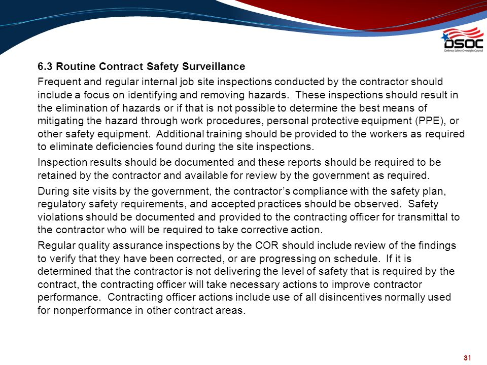 6.3 Routine Contract Safety Surveillance Frequent and regular internal job site inspections conducted by the contractor should include a focus on identifying and removing hazards. These inspections should result in the elimination of hazards or if that is not possible to determine the best means of mitigating the hazard through work procedures, personal protective equipment (PPE), or other safety equipment. Additional training should be provided to the workers as required to eliminate deficiencies found during the site inspections. Inspection results should be documented and these reports should be required to be retained by the contractor and available for review by the government as required. During site visits by the government, the contractor's compliance with the safety plan, regulatory safety requirements, and accepted practices should be observed. Safety violations should be documented and provided to the contracting officer for transmittal to the contractor who will be required to take corrective action. Regular quality assurance inspections by the COR should include review of the findings to verify that they have been corrected, or are progressing on schedule. If it is determined that the contractor is not delivering the level of safety that is required by the contract, the contracting officer will take necessary actions to improve contractor performance. Contracting officer actions include use of all disincentives normally used for nonperformance in other contract areas.