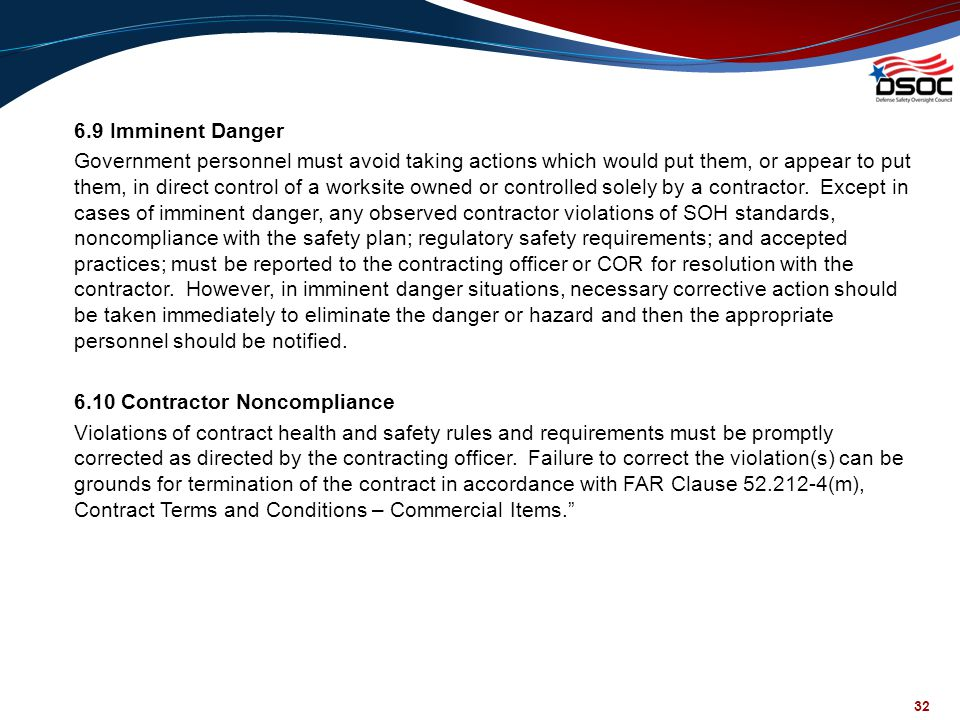 6.9 Imminent Danger Government personnel must avoid taking actions which would put them, or appear to put them, in direct control of a worksite owned or controlled solely by a contractor. Except in cases of imminent danger, any observed contractor violations of SOH standards, noncompliance with the safety plan; regulatory safety requirements; and accepted practices; must be reported to the contracting officer or COR for resolution with the contractor. However, in imminent danger situations, necessary corrective action should be taken immediately to eliminate the danger or hazard and then the appropriate personnel should be notified. 6.10 Contractor Noncompliance Violations of contract health and safety rules and requirements must be promptly corrected as directed by the contracting officer. Failure to correct the violation(s) can be grounds for termination of the contract in accordance with FAR Clause 52.212-4(m), Contract Terms and Conditions – Commercial Items.