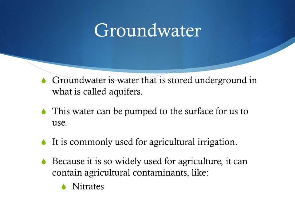 Groundwater Groundwater is water that is stored underground in what is called aquifers. This water can be pumped to the surface for us to use.