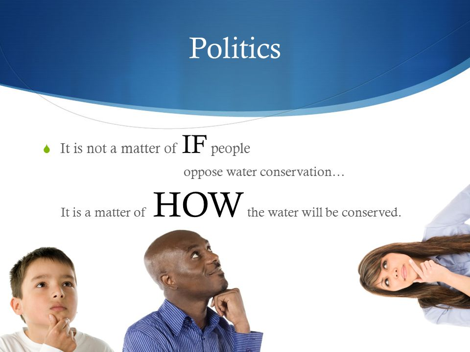 Politics It is not a matter of IF people oppose water conservation…