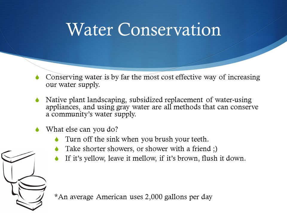 Water Conservation Conserving water is by far the most cost effective way of increasing our water supply.
