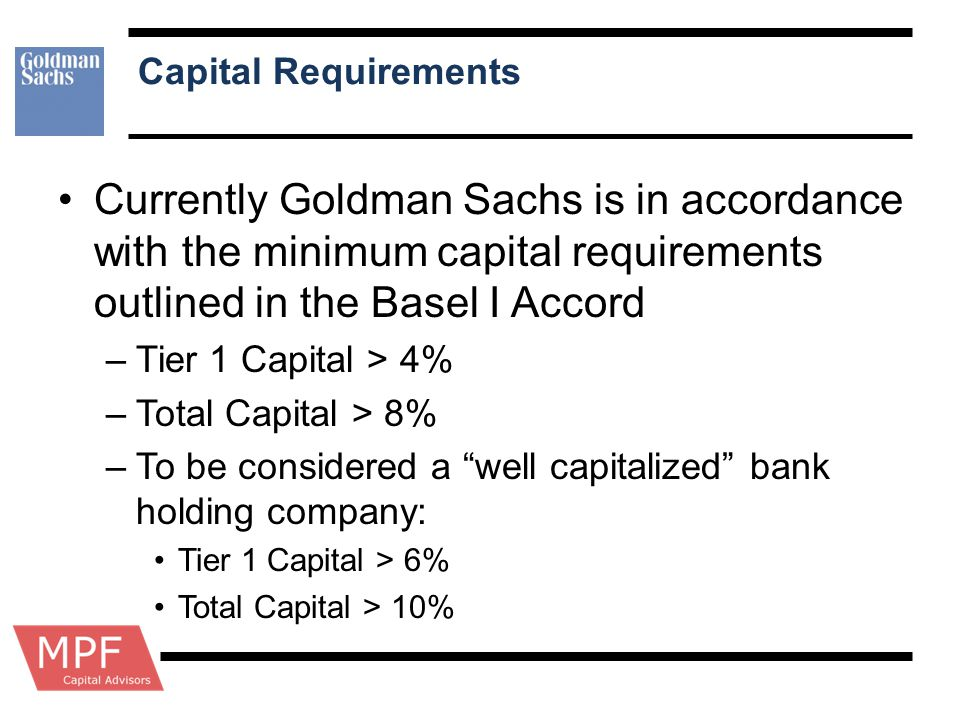 Capital Requirements Currently Goldman Sachs is in accordance with the minimum capital requirements outlined in the Basel I Accord.