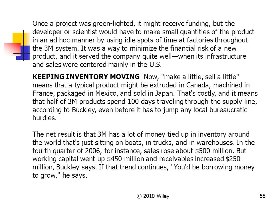 Once a project was green-lighted, it might receive funding, but the developer or scientist would have to make small quantities of the product in an ad hoc manner by using idle spots of time at factories throughout the 3M system. It was a way to minimize the financial risk of a new product, and it served the company quite well—when its infrastructure and sales were centered mainly in the U.S.