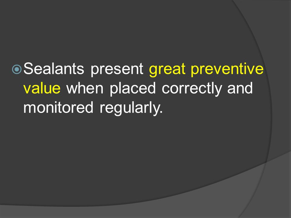 Sealants present great preventive value when placed correctly and monitored regularly.