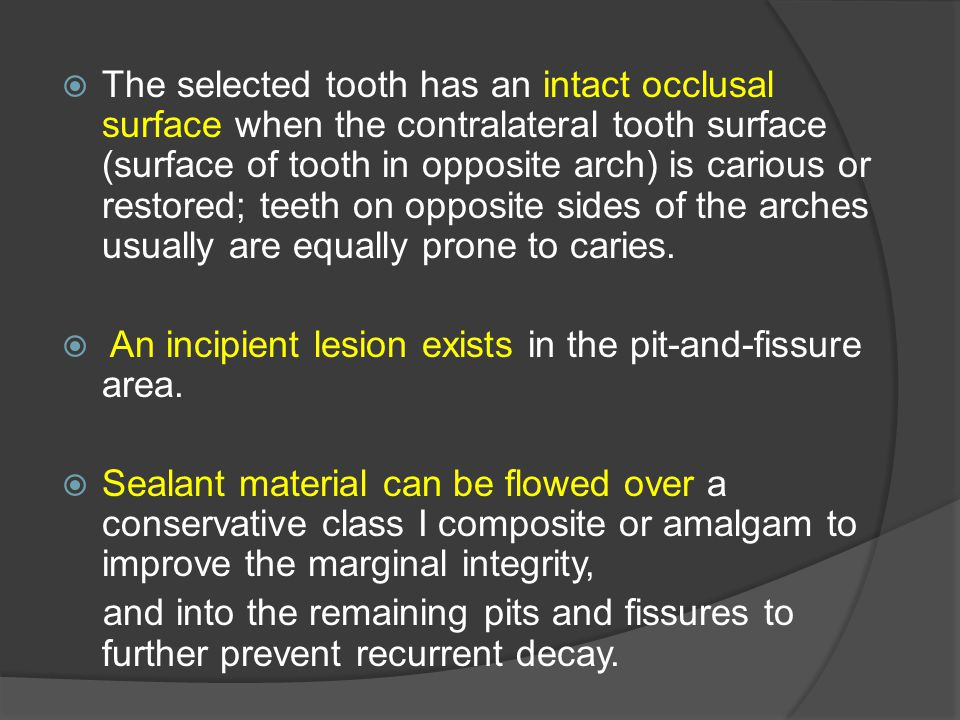 The selected tooth has an intact occlusal surface when the contralateral tooth surface (surface of tooth in opposite arch) is carious or restored; teeth on opposite sides of the arches usually are equally prone to caries.