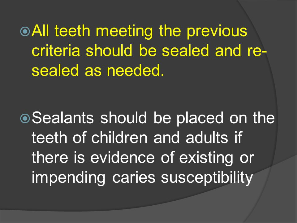 All teeth meeting the previous criteria should be sealed and re-sealed as needed.