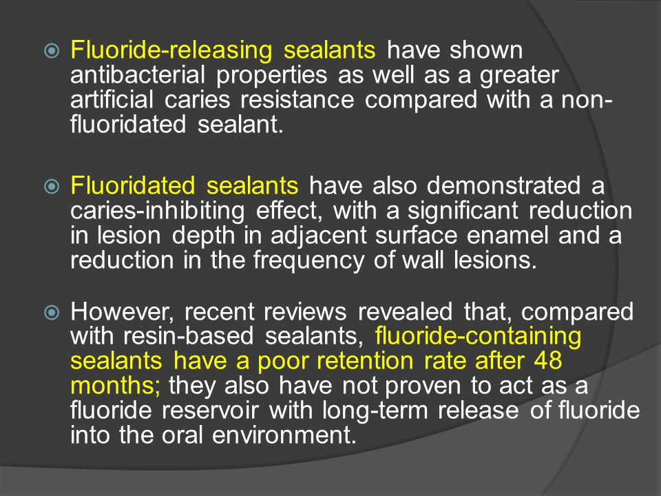 Fluoride-releasing sealants have shown antibacterial properties as well as a greater artificial caries resistance compared with a non-fluoridated sealant.