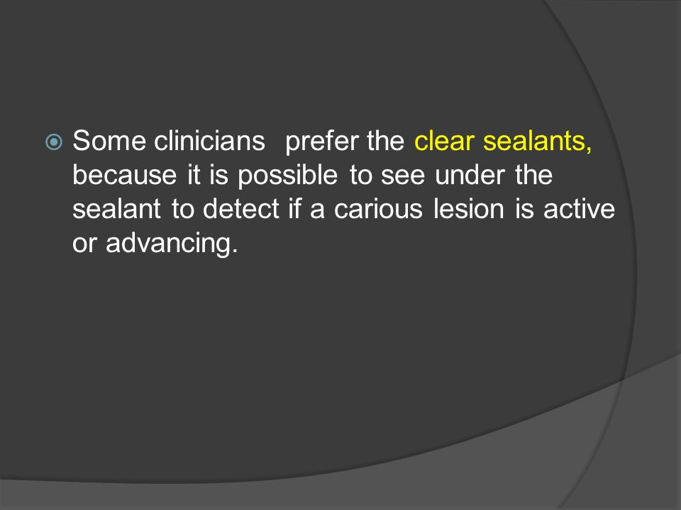 Some clinicians prefer the clear sealants, because it is possible to see under the sealant to detect if a carious lesion is active or advancing.