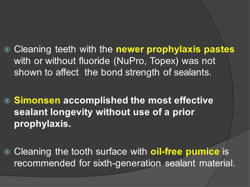Cleaning teeth with the newer prophylaxis pastes with or without fluoride (NuPro, Topex) was not shown to affect the bond strength of sealants.