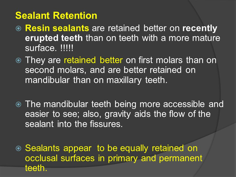Sealant Retention Resin sealants are retained better on recently erupted teeth than on teeth with a more mature surface. !!!!!