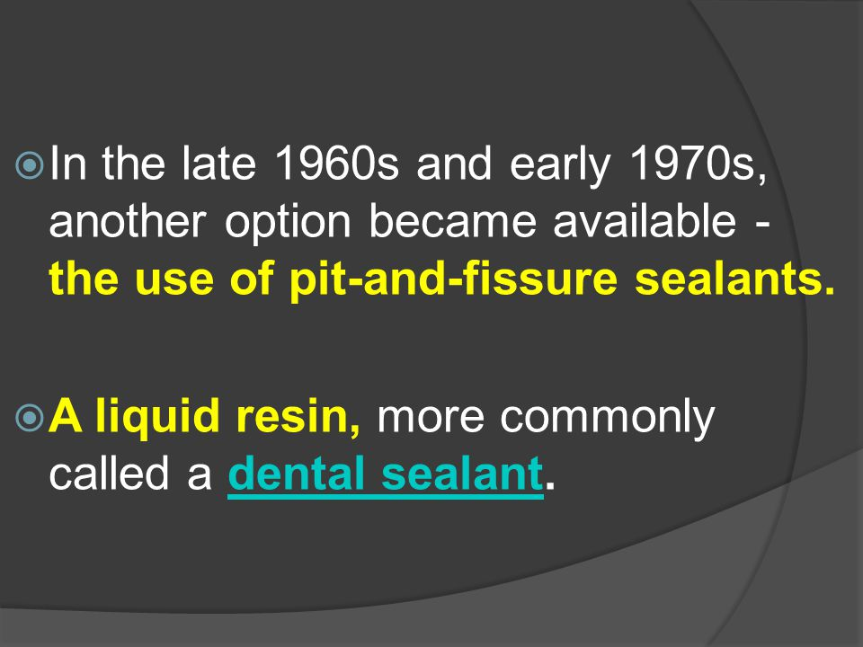 In the late 1960s and early 1970s, another option became available - the use of pit-and-fissure sealants.