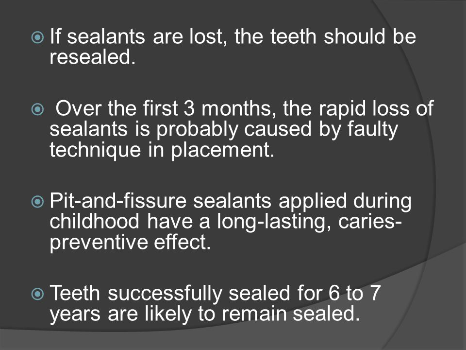 If sealants are lost, the teeth should be resealed.